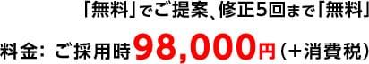 「無料」でご提案、修正5回まで「無料」 料金: ご採用時98,000円(+消費税)
