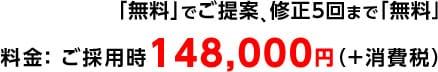 「無料」でご提案、修正5回まで「無料」 料金: ご採用時138,000円(+消費税)